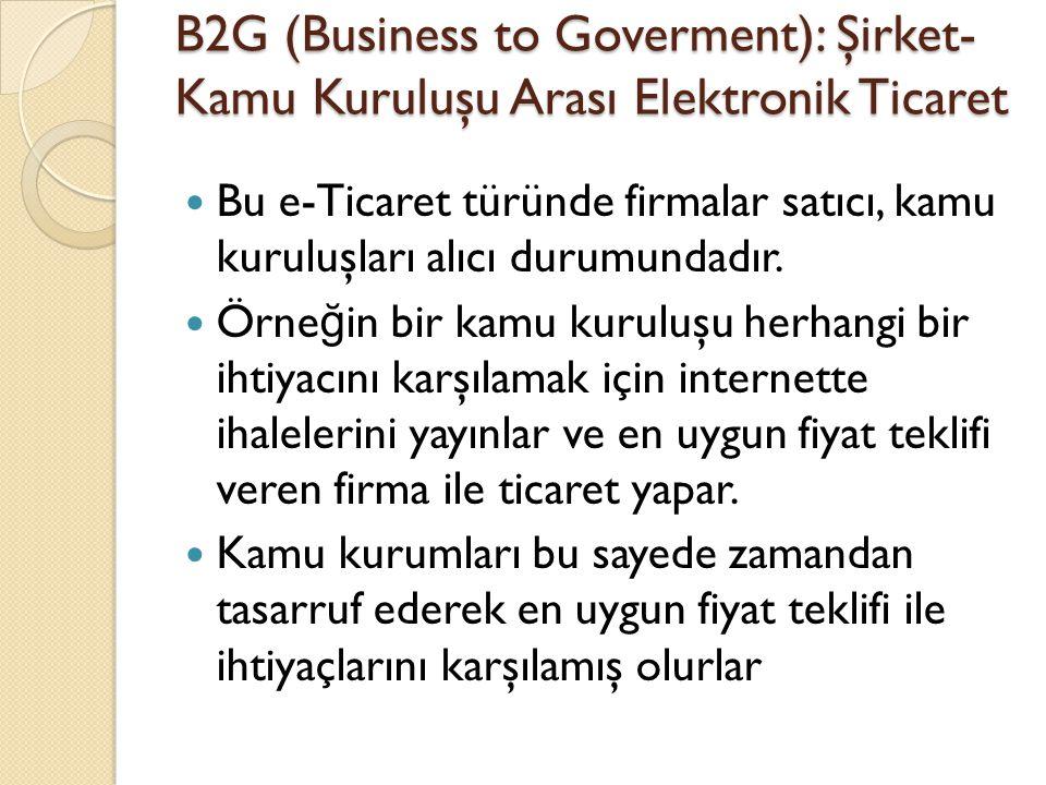 B2G (Business to Goverment): Şirket- Kamu Kuruluşu Arası Elektronik Ticaret Bu e-Ticaret türünde firmalar satıcı, kamu kuruluşları alıcı durumundadır.