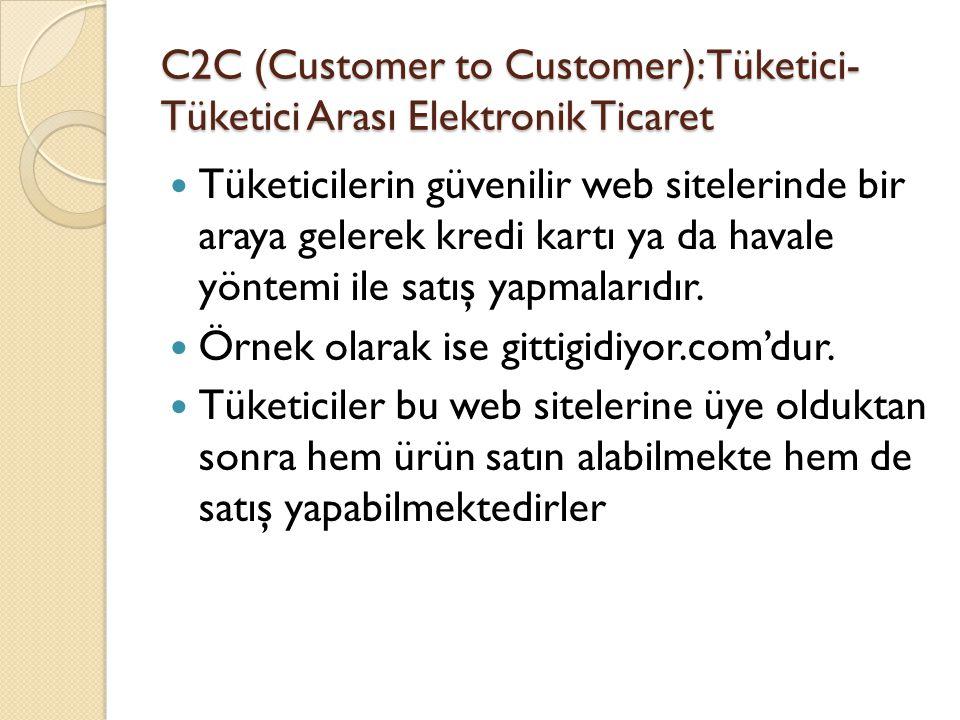 C2C (Customer to Customer): Tüketici- Tüketici Arası Elektronik Ticaret Tüketicilerin güvenilir web sitelerinde bir araya gelerek kredi kartı ya da ha