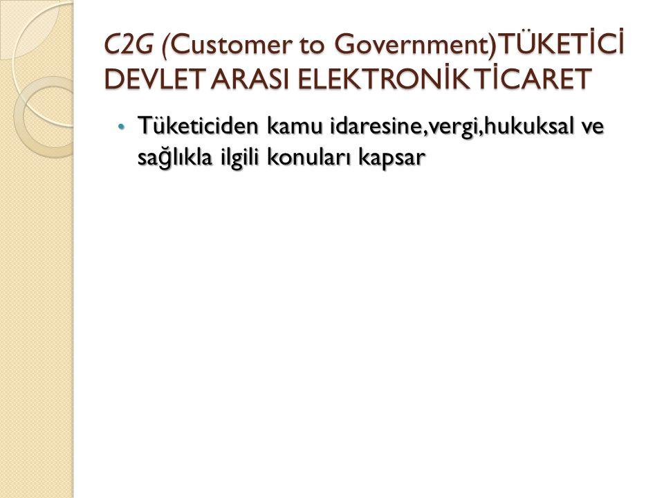 C2G (Customer to Government)TÜKET İ C İ DEVLET ARASI ELEKTRON İ K T İ CARET Tüketiciden kamu idaresine,vergi,hukuksal ve sa ğ lıkla ilgili konuları ka