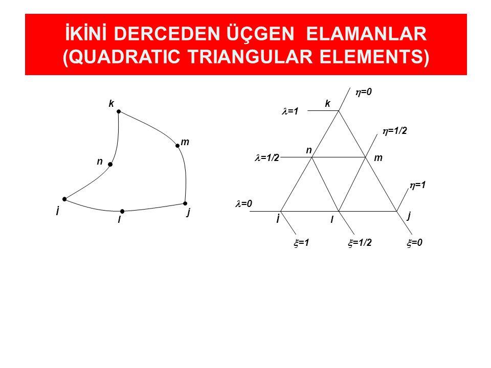 İKİNİ DERCEDEN ÜÇGEN ELAMANLAR (QUADRATIC TRIANGULAR ELEMENTS) İj k l m n  =0  =1/2  =1 İ j k  =0  =1/2  =1 =0 =1/2 =1 l m n