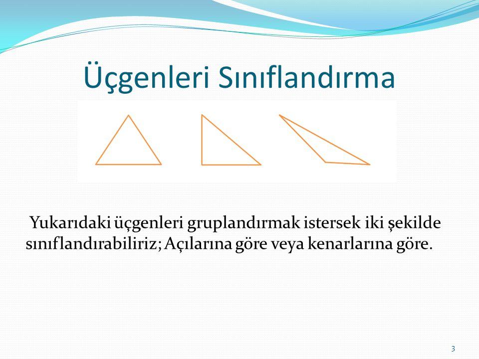 Üçgenleri Sınıflandırma Yukarıdaki üçgenleri gruplandırmak istersek iki şekilde sınıflandırabiliriz; Açılarına göre veya kenarlarına göre.