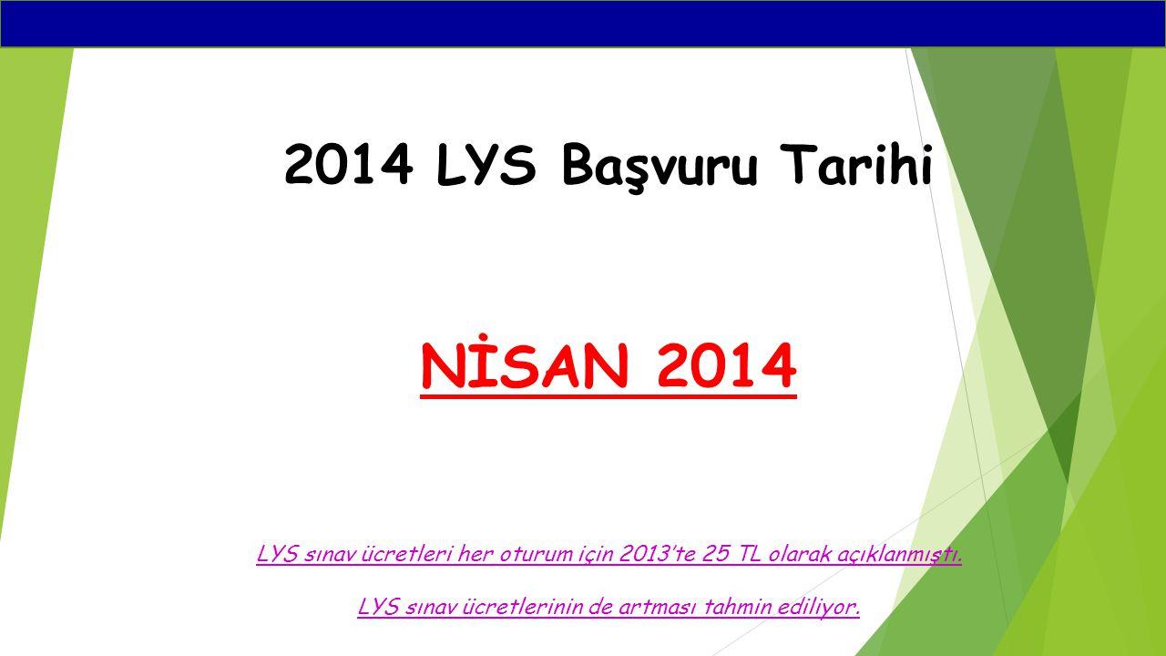 2014 LYS Başvuru Tarihi NİSAN 2014 LYS sınav ücretleri her oturum için 2013'te 25 TL olarak açıklanmıştı. LYS sınav ücretlerinin de artması tahmin edi