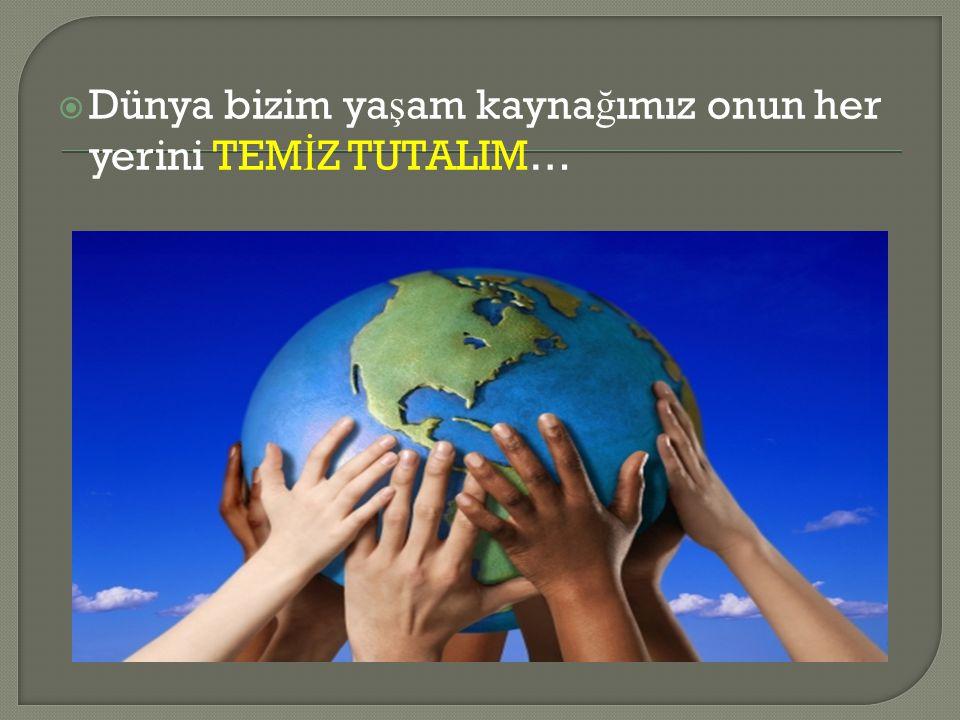  Dünya bizim ya ş am kayna ğ ımız onun her yerini TEM İ Z TUTALIM…