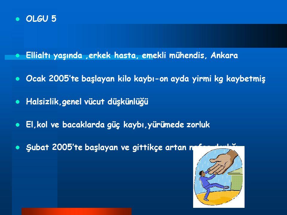 OLGU 5 Ellialtı yaşında,erkek hasta, emekli mühendis, Ankara Ocak 2005'te başlayan kilo kaybı-on ayda yirmi kg kaybetmiş Halsizlik,genel vücut düşkünl