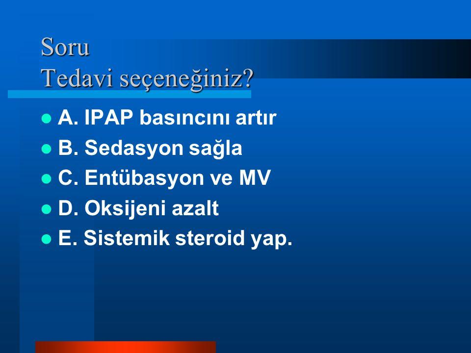 Soru Tedavi seçeneğiniz? A. IPAP basıncını artır B. Sedasyon sağla C. Entübasyon ve MV D. Oksijeni azalt E. Sistemik steroid yap.
