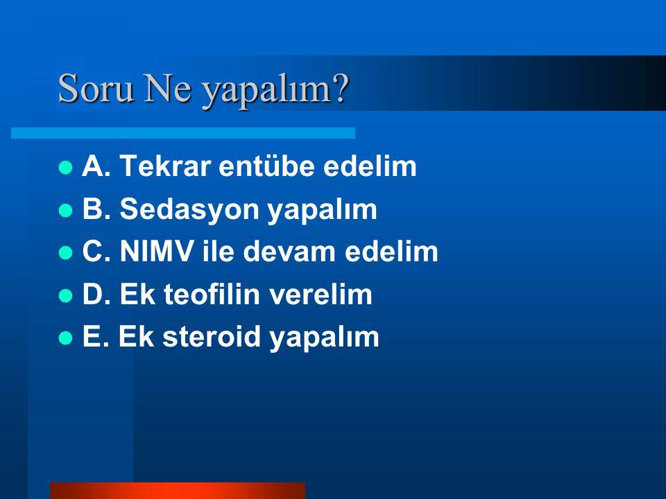 Soru Ne yapalım? A. Tekrar entübe edelim B. Sedasyon yapalım C. NIMV ile devam edelim D. Ek teofilin verelim E. Ek steroid yapalım