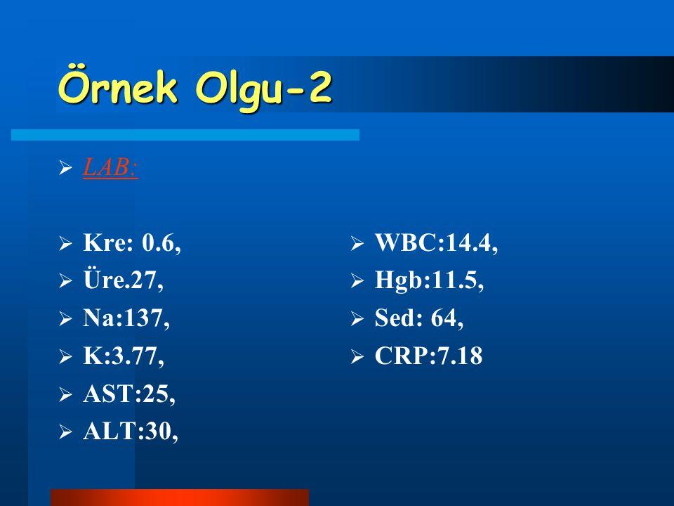Örnek Olgu-2  LAB:  Kre: 0.6,  Üre.27,  Na:137,  K:3.77,  AST:25,  ALT:30,  WBC:14.4,  Hgb:11.5,  Sed: 64,  CRP:7.18