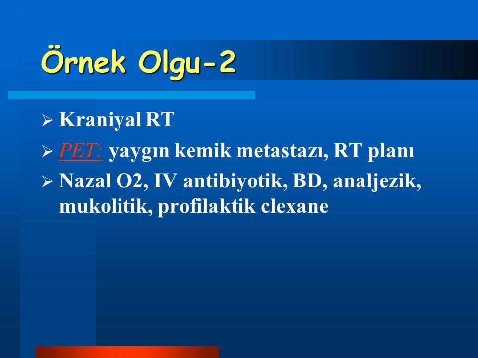 Örnek Olgu-2  Kraniyal RT  PET: yaygın kemik metastazı, RT planı  Nazal O2, IV antibiyotik, BD, analjezik, mukolitik, profilaktik clexane