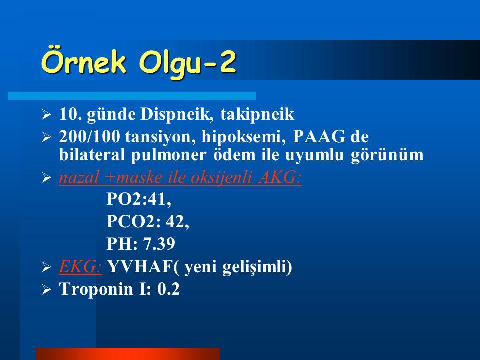 Örnek Olgu-2  10. günde Dispneik, takipneik  200/100 tansiyon, hipoksemi, PAAG de bilateral pulmoner ödem ile uyumlu görünüm  nazal +maske ile oksi