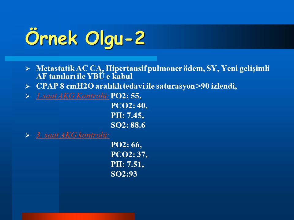 Örnek Olgu-2  Metastatik AC CA, Hipertansif pulmoner ödem, SY, Yeni gelişimli AF tanıları ile YBÜ e kabul  CPAP 8 cmH2O aralıklı tedavi ile saturasy
