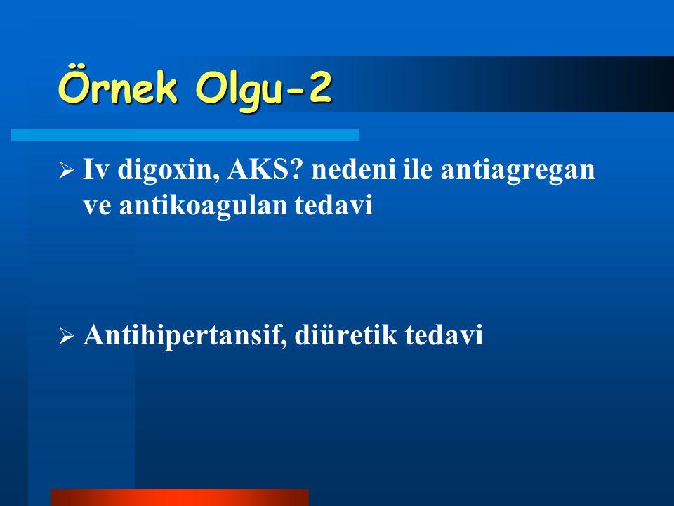 Örnek Olgu-2  Iv digoxin, AKS? nedeni ile antiagregan ve antikoagulan tedavi  Antihipertansif, diüretik tedavi