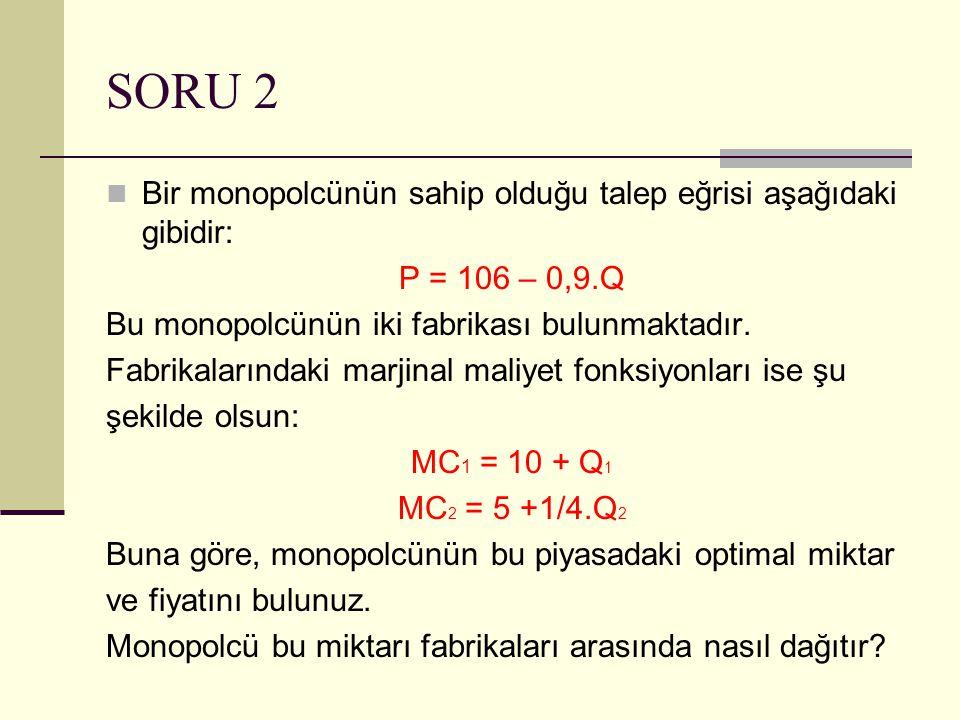 SORU 2 Bir monopolcünün sahip olduğu talep eğrisi aşağıdaki gibidir: P = 106 – 0,9.Q Bu monopolcünün iki fabrikası bulunmaktadır. Fabrikalarındaki mar