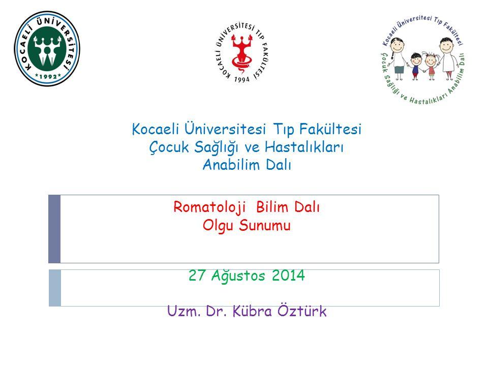 Kocaeli Üniversitesi Tıp Fakültesi Çocuk Sağlığı ve Hastalıkları Anabilim Dalı Romatoloji Bilim Dalı Olgu Sunumu 27 Ağustos 2014 Uzm. Dr. Kübra Öztürk
