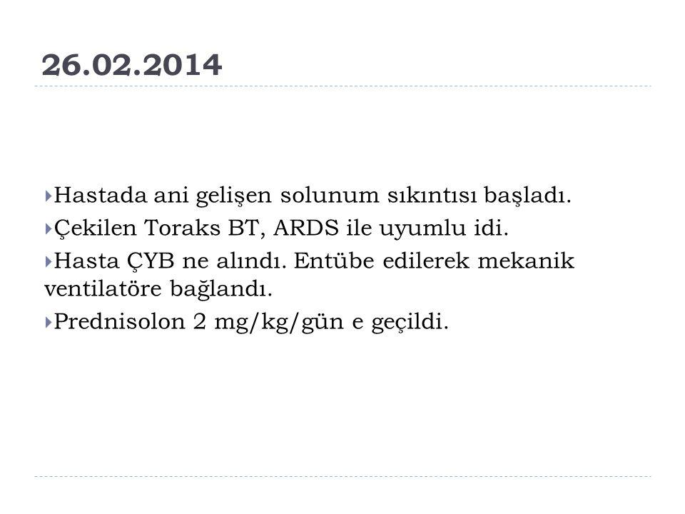 26.02.2014  Hastada ani gelişen solunum sıkıntısı başladı.  Çekilen Toraks BT, ARDS ile uyumlu idi.  Hasta ÇYB ne alındı. Entübe edilerek mekanik v