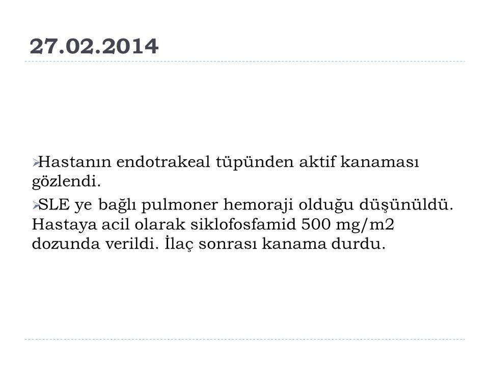 27.02.2014  Hastanın endotrakeal tüpünden aktif kanaması gözlendi.  SLE ye bağlı pulmoner hemoraji olduğu düşünüldü. Hastaya acil olarak siklofosfam