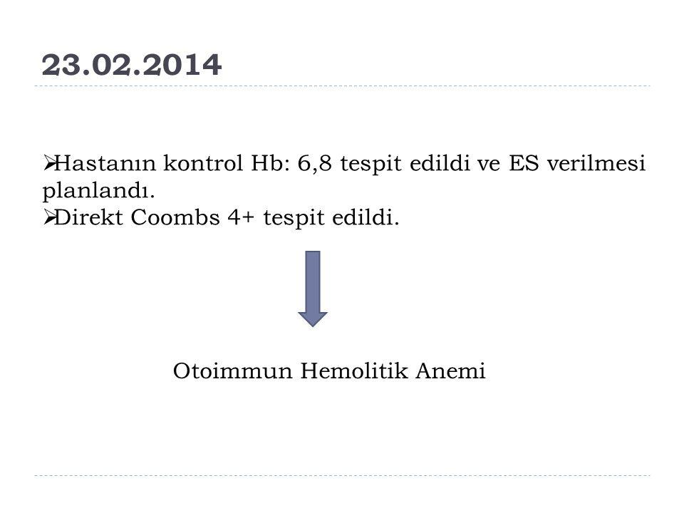 23.02.2014  Hastanın kontrol Hb: 6,8 tespit edildi ve ES verilmesi planlandı.  Direkt Coombs 4+ tespit edildi. Otoimmun Hemolitik Anemi