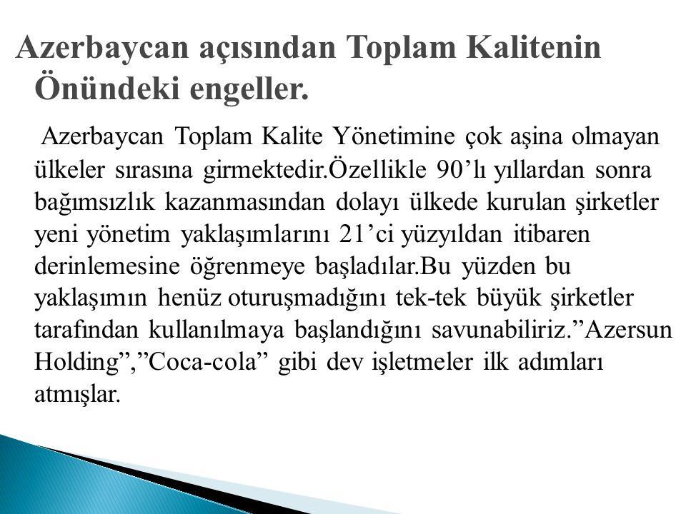 Azerbaycan açısından Toplam Kalitenin Önündeki engeller. Azerbaycan Toplam Kalite Yönetimine çok aşina olmayan ülkeler sırasına girmektedir.Özellikle