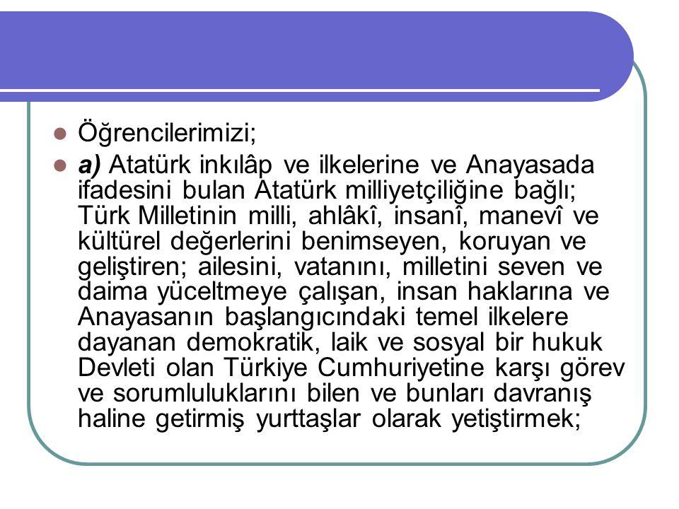 Öğrencilerimizi; a) Atatürk inkılâp ve ilkelerine ve Anayasada ifadesini bulan Atatürk milliyetçiliğine bağlı; Türk Milletinin milli, ahlâkî, insanî,