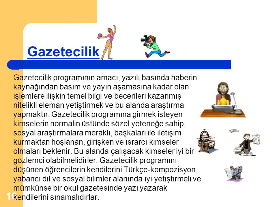 16 Gazetecilik Gazetecilik programının amacı, yazılı basında haberin kaynağından basım ve yayın aşamasına kadar olan işlemlere ilişkin temel bilgi ve