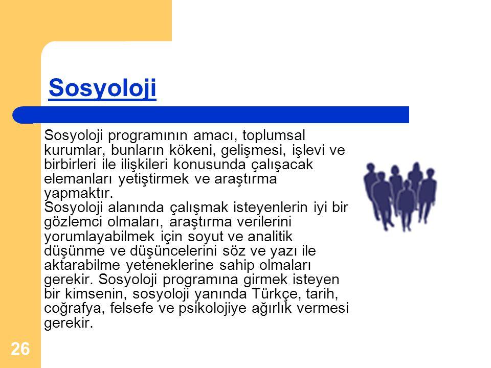 26 Sosyoloji Sosyoloji programının amacı, toplumsal kurumlar, bunların kökeni, gelişmesi, işlevi ve birbirleri ile ilişkileri konusunda çalışacak elem