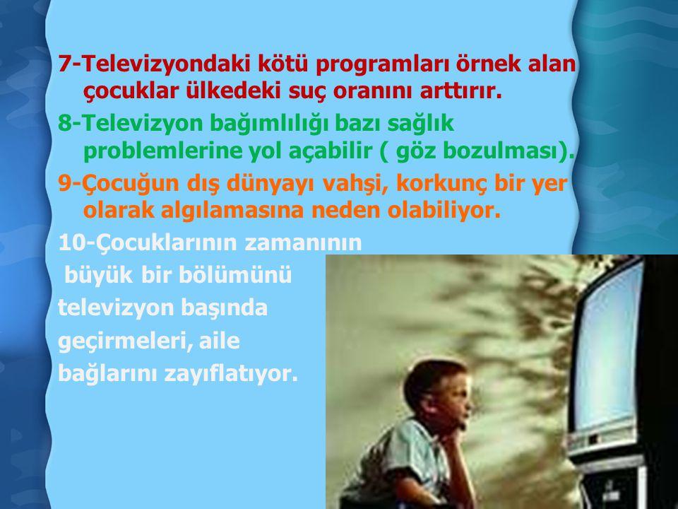 7-Televizyondaki kötü programları örnek alan çocuklar ülkedeki suç oranını arttırır. 8-Televizyon bağımlılığı bazı sağlık problemlerine yol açabilir (