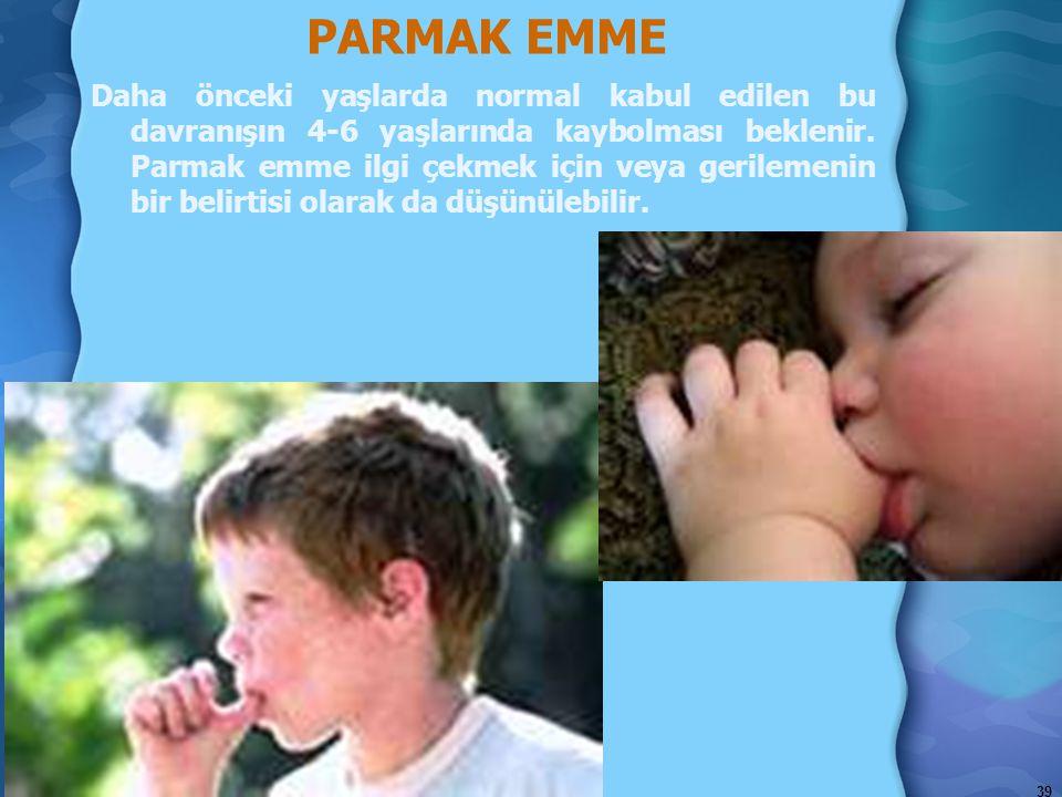 PARMAK EMME Daha önceki yaşlarda normal kabul edilen bu davranışın 4-6 yaşlarında kaybolması beklenir. Parmak emme ilgi çekmek için veya gerilemenin b