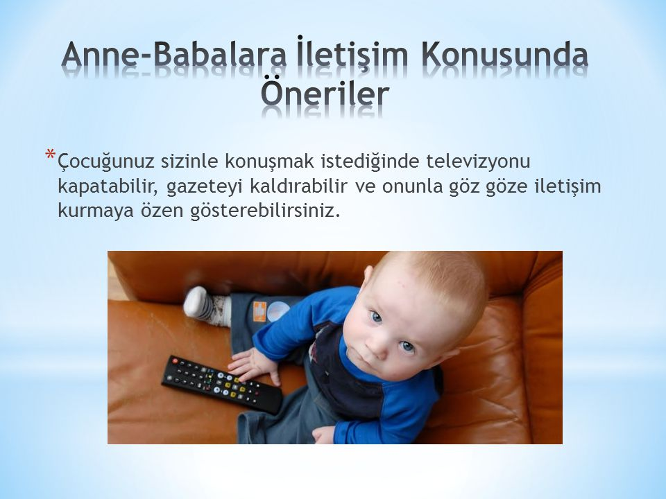 * Çocuğunuz sizinle konuşmak istediğinde televizyonu kapatabilir, gazeteyi kaldırabilir ve onunla göz göze iletişim kurmaya özen gösterebilirsiniz.