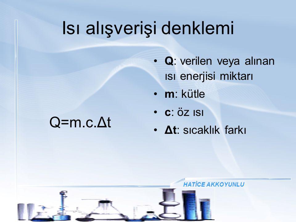 Isı alışverişi denklemi Q=m.c.Δt Q: verilen veya alınan ısı enerjisi miktarı m: kütle c: öz ısı Δt: sıcaklık farkı HATİCE AKKOYUNLU