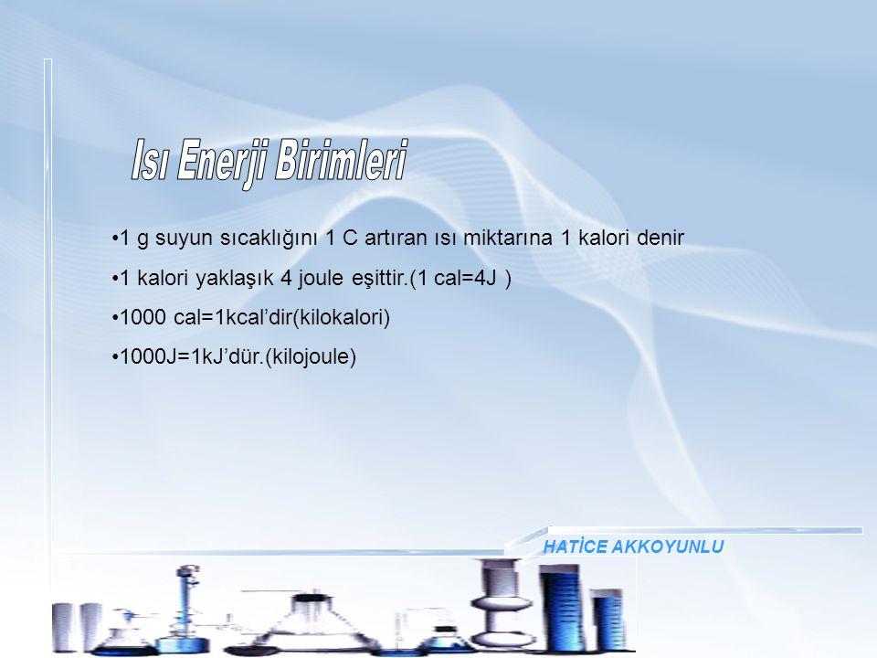 HATİCE AKKOYUNLU 1 g suyun sıcaklığını 1 C artıran ısı miktarına 1 kalori denir 1 kalori yaklaşık 4 joule eşittir.(1 cal=4J ) 1000 cal=1kcal'dir(kilok