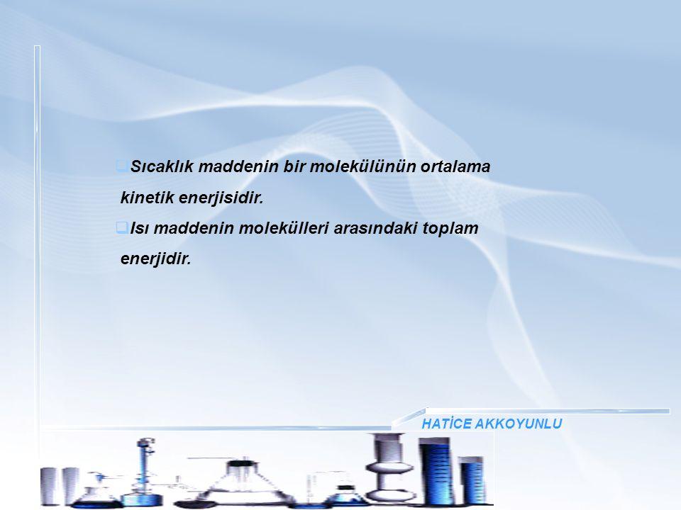  Sıcaklık maddenin bir molekülünün ortalama kinetik enerjisidir.  Isı maddenin molekülleri arasındaki toplam enerjidir.