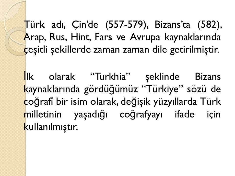 Türk adı, Çin'de (557-579), Bizans'ta (582), Arap, Rus, Hint, Fars ve Avrupa kaynaklarında çeşitli şekillerde zaman zaman dile getirilmiştir.