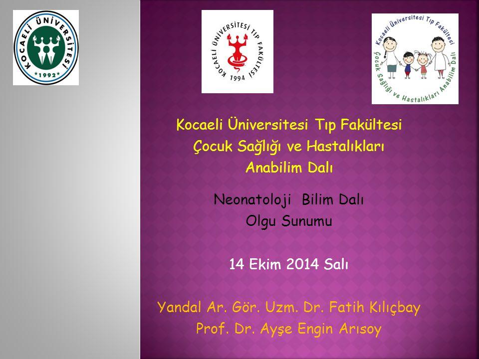 Kocaeli Üniversitesi Tıp Fakültesi Çocuk Sağlığı ve Hastalıkları Anabilim Dalı Neonatoloji Bilim Dalı Olgu Sunumu 14 Ekim 2014 Salı Yandal Ar.
