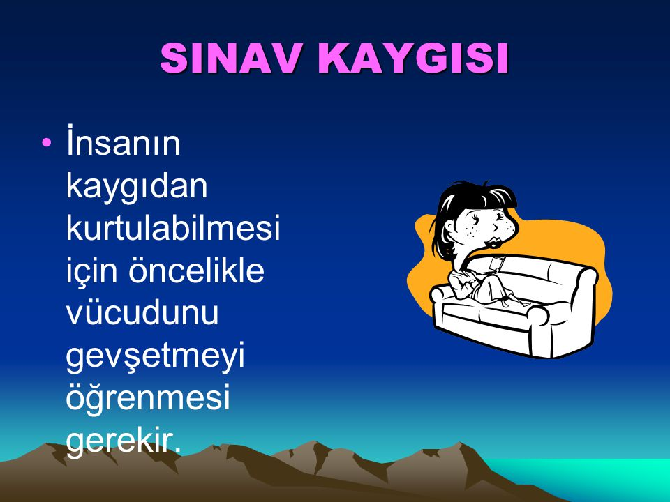 SINAV KAYGISI Kaygı; temelde kişiye rahatsızlık veren olayın kendisinden değil olayın kişi için taşıdığı anlamdan kaynaklanmaktadır.