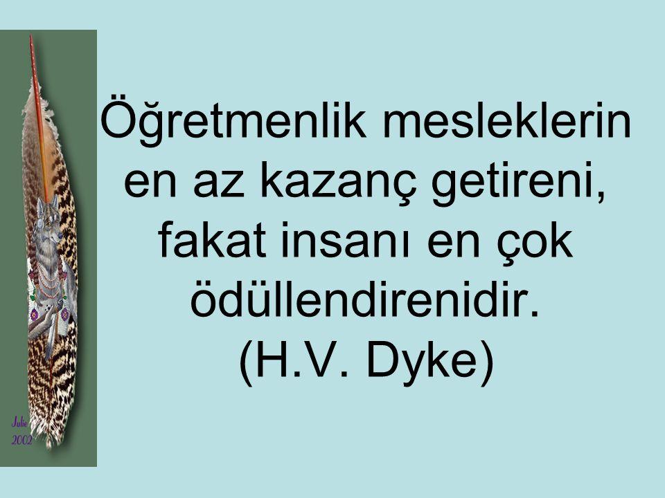Öğretmenlik mesleklerin en az kazanç getireni, fakat insanı en çok ödüllendirenidir. (H.V. Dyke)