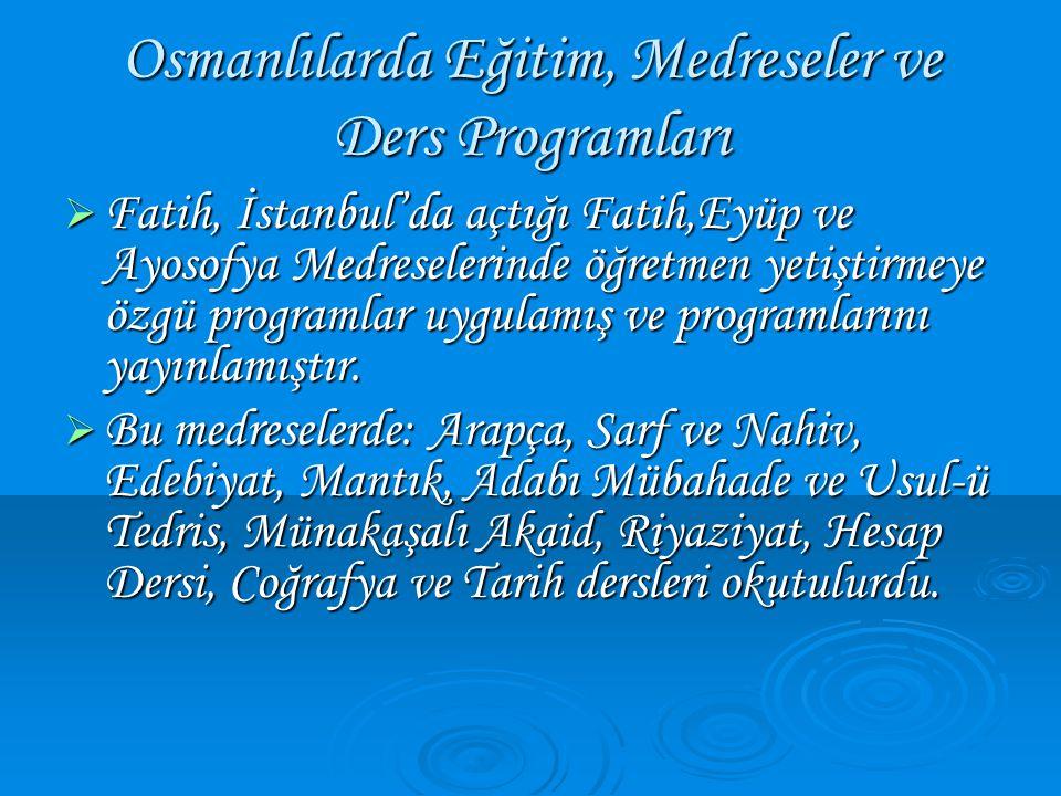 Osmanlılarda Eğitim, Medreseler ve Ders Programları  Fatih, İstanbul'da açtığı Fatih,Eyüp ve Ayosofya Medreselerinde öğretmen yetiştirmeye özgü progr