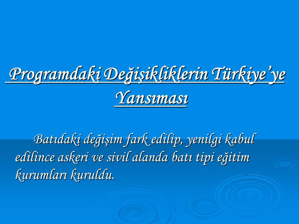Programdaki Değişikliklerin Türkiye'ye Yansıması Programdaki Değişikliklerin Türkiye'ye Yansıması Batıdaki değişim fark edilip, yenilgi kabul edilince askeri ve sivil alanda batı tipi eğitim kurumları kuruldu.