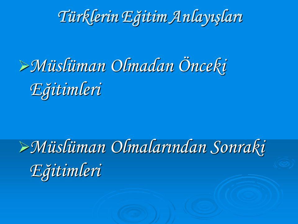 Türklerin Eğitim Anlayışları  Müslüman Olmadan Önceki Eğitimleri  Müslüman Olmalarından Sonraki Eğitimleri