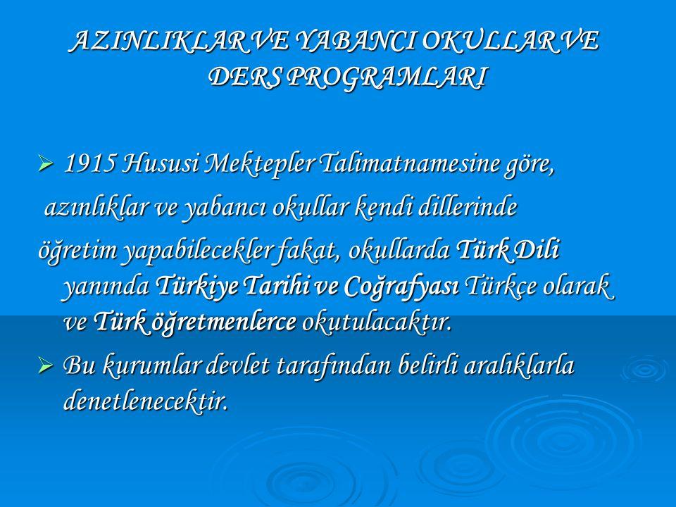AZINLIKLAR VE YABANCI OKULLAR VE DERS PROGRAMLARI  1915 Hususi Mektepler Talimatnamesine göre, azınlıklar ve yabancı okullar kendi dillerinde azınlıklar ve yabancı okullar kendi dillerinde öğretim yapabilecekler fakat, okullarda Türk Dili yanında Türkiye Tarihi ve Coğrafyası Türkçe olarak ve Türk öğretmenlerce okutulacaktır.