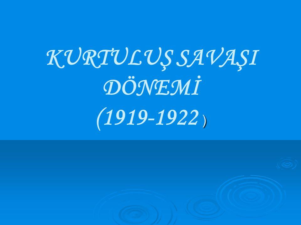 ) KURTULUŞ SAVAŞI DÖNEMİ (1919-1922 )