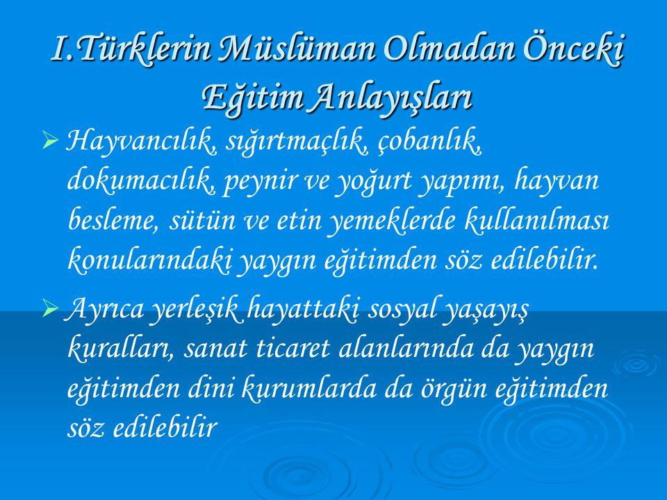 I.Türklerin Müslüman Olmadan Önceki Eğitim Anlayışları   Hayvancılık, sığırtmaçlık, çobanlık, dokumacılık, peynir ve yoğurt yapımı, hayvan besleme, sütün ve etin yemeklerde kullanılması konularındaki yaygın eğitimden söz edilebilir.