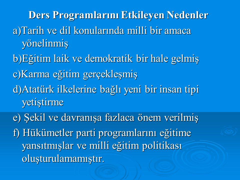 Ders Programlarını Etkileyen Nedenler a)Tarih ve dil konularında milli bir amaca yönelinmiş b)Eğitim laik ve demokratik bir hale gelmiş c)Karma eğitim gerçekleşmiş d)Atatürk ilkelerine bağlı yeni bir insan tipi yetiştirme e) Şekil ve davranışa fazlaca önem verilmiş f) Hükümetler parti programlarını eğitime yansıtmışlar ve milli eğitim politikası oluşturulamamıştır.