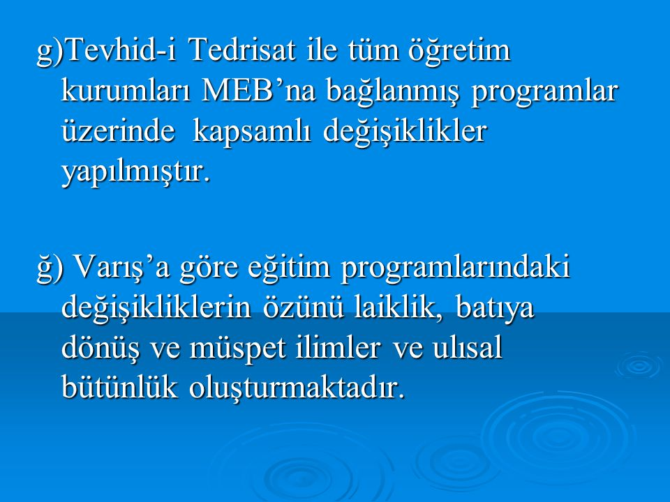 g)Tevhid-i Tedrisat ile tüm öğretim kurumları MEB'na bağlanmış programlar üzerinde kapsamlı değişiklikler yapılmıştır. ğ) Varış'a göre eğitim programl