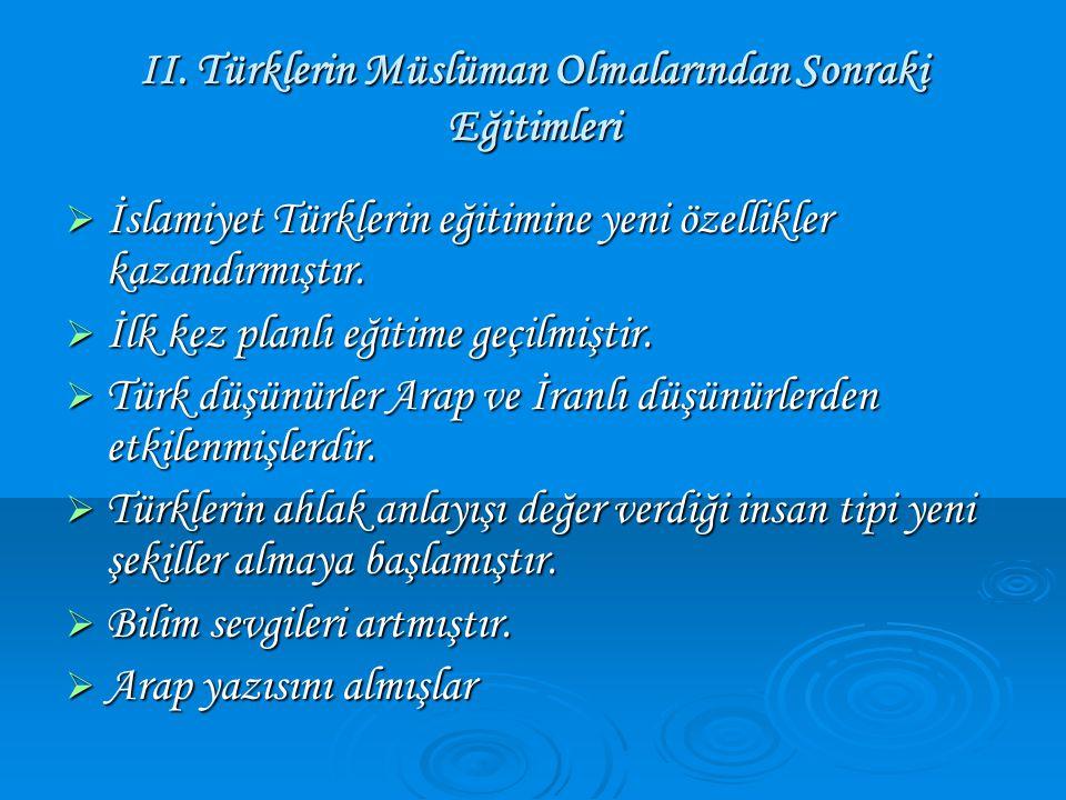 II. Türklerin Müslüman Olmalarından Sonraki Eğitimleri  İslamiyet Türklerin eğitimine yeni özellikler kazandırmıştır.  İlk kez planlı eğitime geçilm