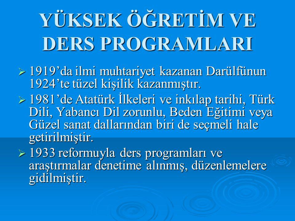 YÜKSEK ÖĞRETİM VE DERS PROGRAMLARI  1919'da ilmi muhtariyet kazanan Darülfünun 1924'te tüzel kişilik kazanmıştır.  1981'de Atatürk İlkeleri ve inkıl