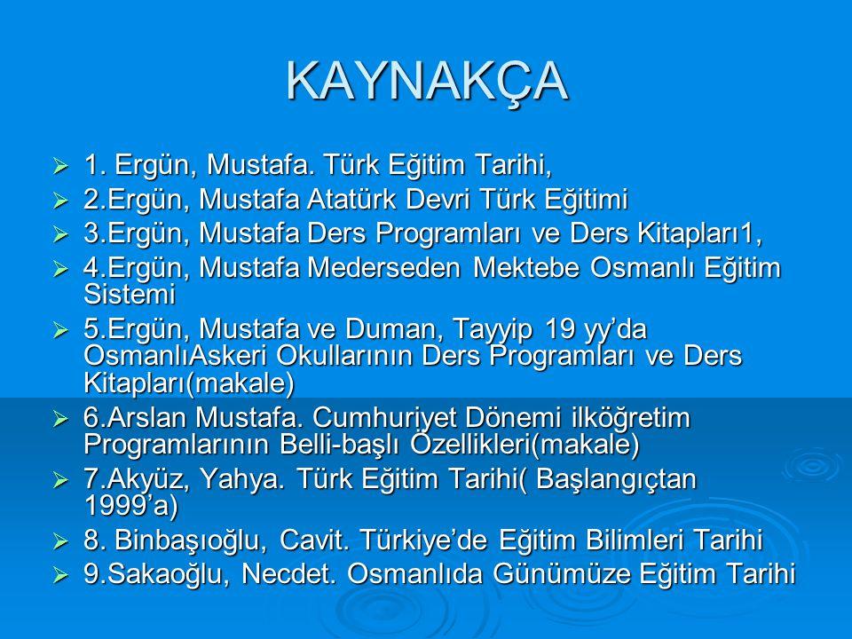 KAYNAKÇA  1. Ergün, Mustafa. Türk Eğitim Tarihi,  2.Ergün, Mustafa Atatürk Devri Türk Eğitimi  3.Ergün, Mustafa Ders Programları ve Ders Kitapları1