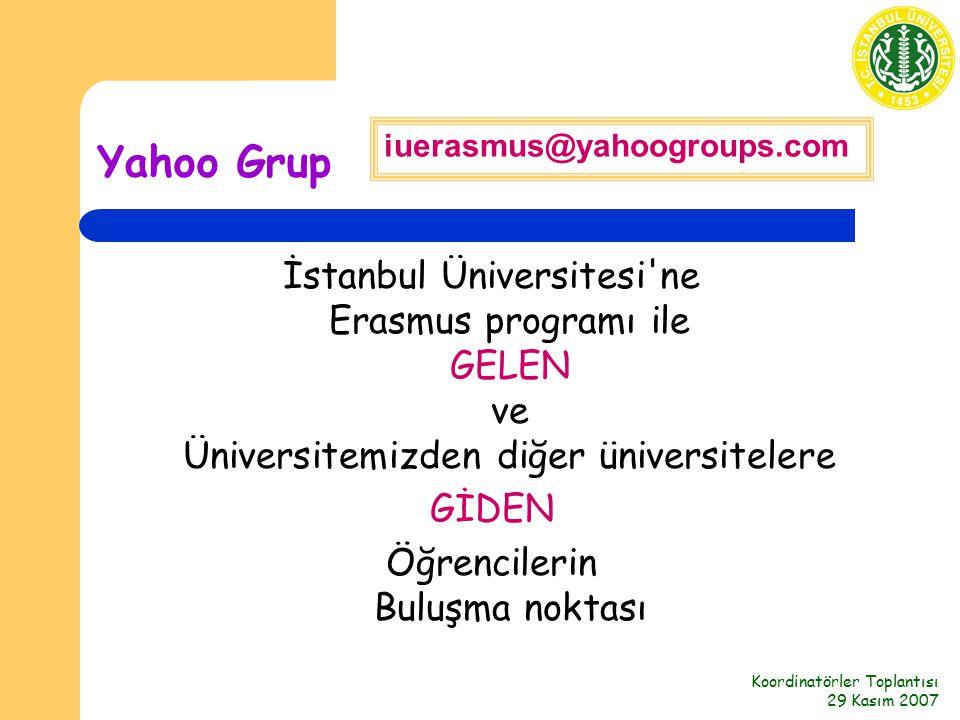 Koordinatörler Toplantısı 29 Kasım 2007 Yahoo Grup İstanbul Üniversitesi ne Erasmus programı ile GELEN ve Üniversitemizden diğer üniversitelere GİDEN Öğrencilerin Buluşma noktası iuerasmus@yahoogroups.com