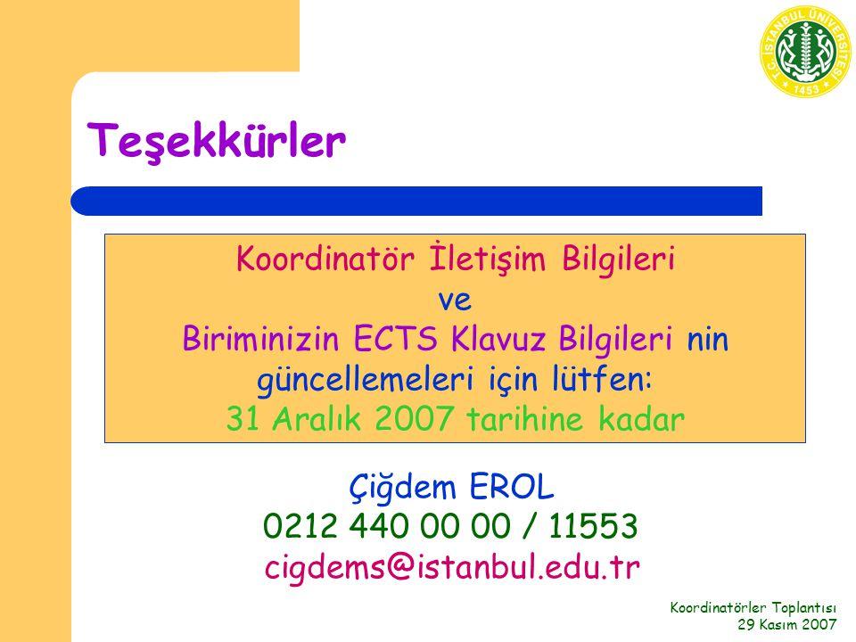 Koordinatörler Toplantısı 29 Kasım 2007 Teşekkürler Koordinatör İletişim Bilgileri ve Biriminizin ECTS Klavuz Bilgileri nin güncellemeleri için lütfen: 31 Aralık 2007 tarihine kadar Çiğdem EROL 0212 440 00 00 / 11553 cigdems@istanbul.edu.tr