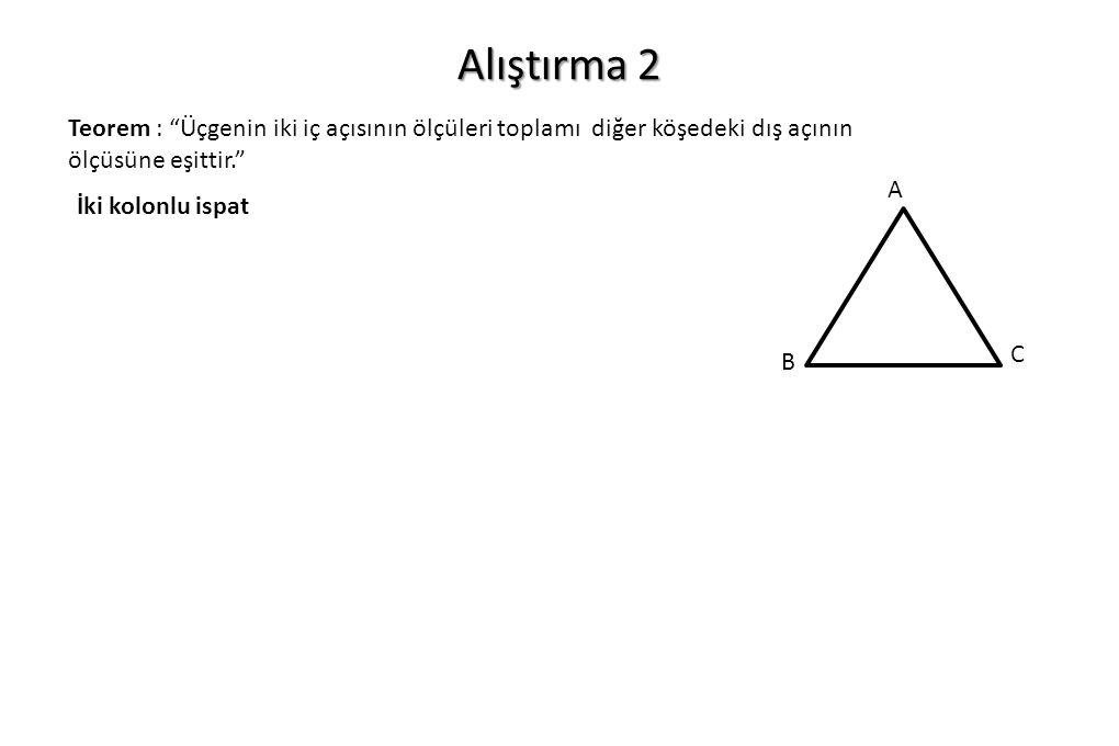 """Alıştırma 2 Teorem : """"Üçgenin iki iç açısının ölçüleri toplamı diğer köşedeki dış açının ölçüsüne eşittir."""" İki kolonlu ispat A C B"""