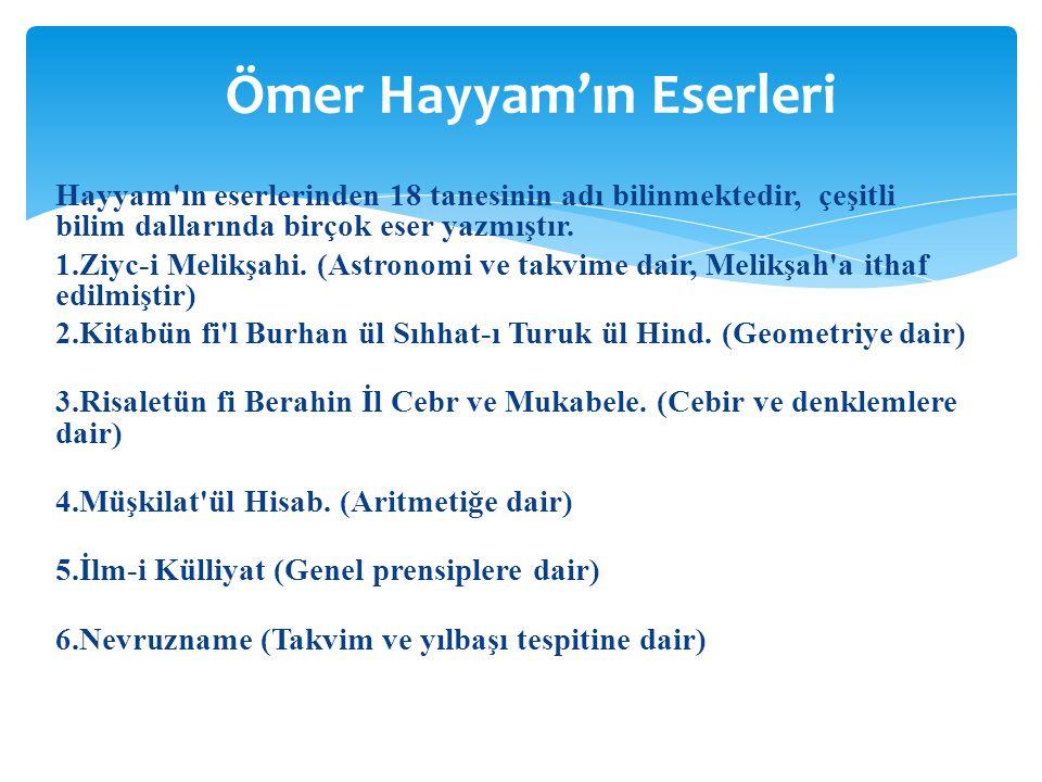 Hayyam'ın eserlerinden 18 tanesinin adı bilinmektedir, çeşitli bilim dallarında birçok eser yazmıştır. 1.Ziyc-i Melikşahi. (Astronomi ve takvime dair,