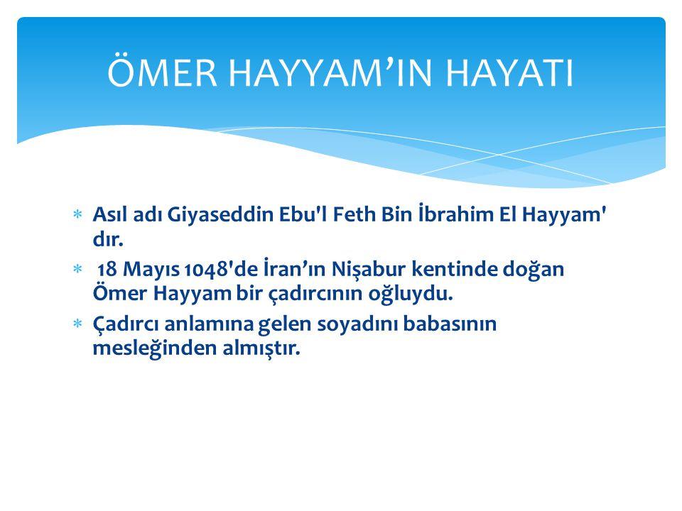  Asıl adı Giyaseddin Ebu'l Feth Bin İbrahim El Hayyam' dır.  18 Mayıs 1048'de İran'ın Nişabur kentinde doğan Ömer Hayyam bir çadırcının oğluydu.  Ç